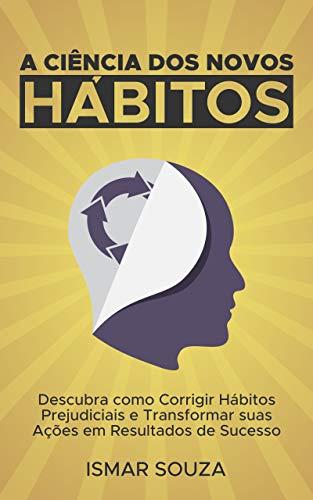 A Ciência dos Novos Hábitos: Descubra como Corrigir Hábitos Prejudiciais e Transformar suas Ações em Resultados de Sucesso (Portuguese Edition)