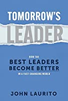 Tomorrow's Leader: How the Best Leaders Become Better in a Fast-Changing World