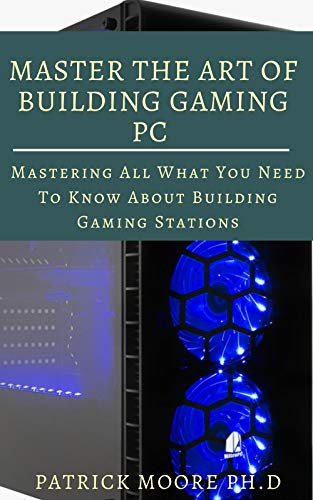 MASTER THE ART OF BUILDING GAMING PC : Mastering All What You Need To Know About Building Gaming Stations (English Edition)
