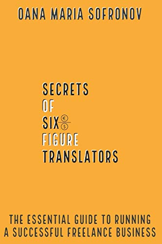 Secrets of six-figure translators: THE ESSENTIAL GUIDE TO RUNNING A SUCCESSFUL FREELANCE BUSINESS