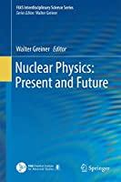 Nuclear Physics: Present and Future (FIAS Interdisciplinary Science Series)