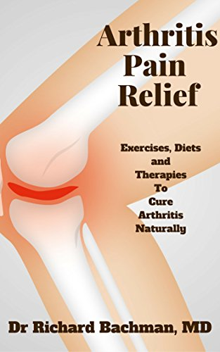 Arthritis Pain Relief: Exercises, Diets and Therapies to cure Arthritis Naturally