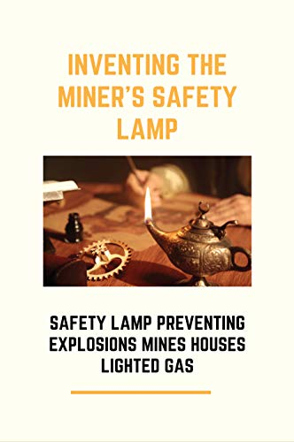Inventing The Miner's Safety Lamp: Safety Lamp Preventing Explosions Mines Houses Lighted...