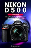 NIKON D500 User Guide: A Complete Guide for Beginners and Seniors to Master the D500