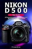 Guia do usuário da NIKON D500: um guia completo para iniciantes e idosos para dominar o D500