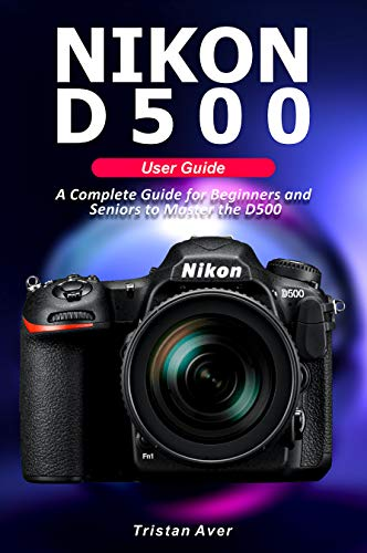 NIKON D500 User Guide: A Complete Guide for Beginners and Seniors to Master the D500 (English Edition)