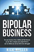 BIPOLAR BUSINESS: Turn your business from a fulltime job that stresses you out, into a company your people thrive in, can run without you and you fall ... with again! (The Market Leadership Series)