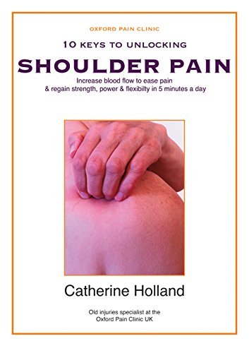 10 KEYS TO UNLOCKING SHOULDER PAIN: Increase blood flow to ease pain & regain your strength, power & flexibility in 5 minutes a day (10 Keys to Unlocking Pain) by [Catherine Holland]