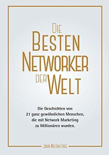 Die besten Networker der Welt (3): Die Geschichten von 21 ganz gewöhnlichen Menschen, die mit Network Marketing zu Millionären wurden.