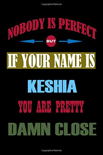Nobody Is Perfect But If Your Name Is KESHIA You Are Pretty Damn Close: Personalized Lined Notebook Gift Ideas for Valentines Day, Birthday & ... the best gift idea : 6x9 inches matte cover