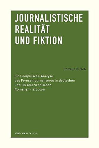 Journalistische Realität und Fiktion. Eine empirische Analyse des Fernsehjournalismus in deutschen und US-amerikanischen Romanen (1970-2005)