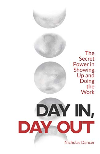 Day In, Day Out: The Secret Power in Showing Up and Doing the Work
