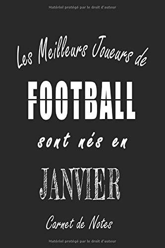 Les Meilleurs Joueurs de FOOTBALL sont nés en Janvier carnet de notes: Carnet de note pour les joureurs de FOOTBALL nés en Janvier cadeaux pour un ... quelqu'un de la famille né en Janvier