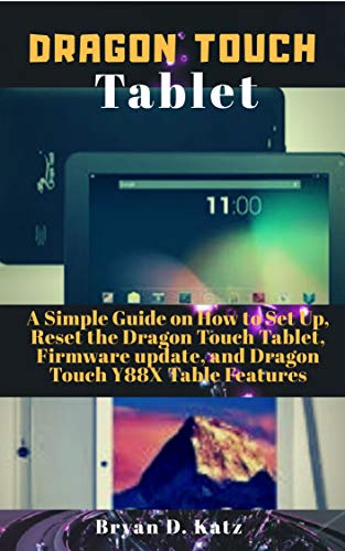DRAGON TOUCH TABLET: A Simple Guide on How to Set Up, Reset the Dragon Touch Tablet, Firmware Update, and Dragon Touch Y88X Tablet Features (English Edition)