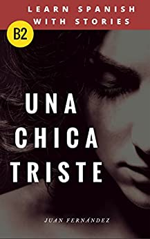 Learn Spanish with Stories (B2): Una chica triste - Spanish Intermediate / upper intermediate (Spanish Edition) van [Juan Fernández]