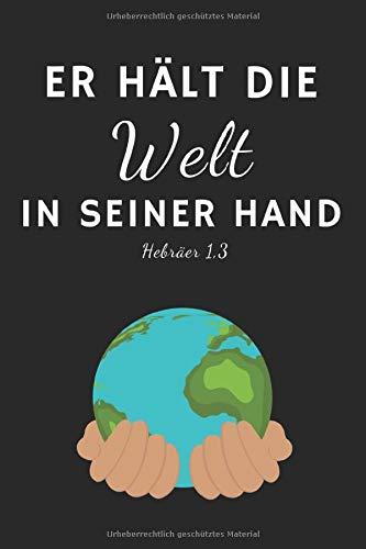 Er hält die Welt in seiner Hand Hebräer 1,3: Christliches Tagebuch zum festhalten von Bibelversen, Notizen und Gedanken | Eintragen von Gebet und Dank ... 120 Seiten | Geschenk für Christen & Gläubige