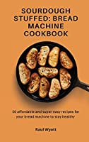 Sourdough Stuffed: Bread Machine Cookbook: 50 affordable and super easy recipes for your bread machine to stay healthy