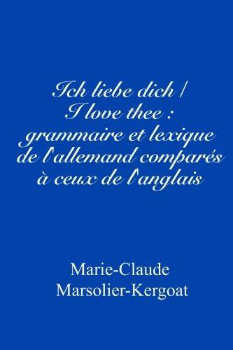 Ich liebe dich/I love thee : grammaire et lexique de l'allemand comparés à ceux de l'anglais
