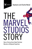 The Marvel Studios Story: How a Failing Comic Book Publisher Became a Hollywood Superhero (The Business Storybook)