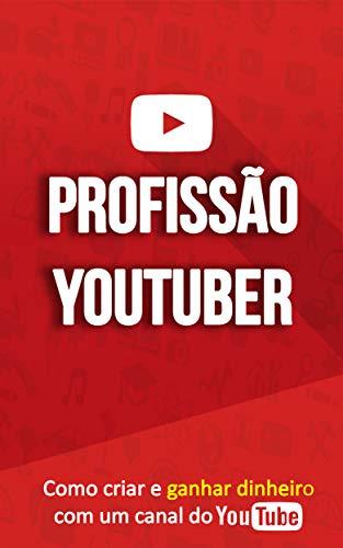 COMO GANHAR DINHEIRO NO YOUTUBE: Profissão Youtuber, Aprenda a Criar o Seu Canal No Youtube e a ser um Youtuber de Sucesso