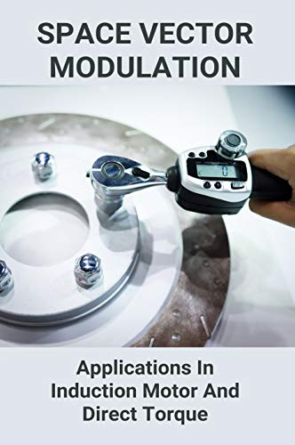 Space Vector Modulation: Applications In Induction Motor And Direct Torque: Space Vector Modulation Matlab (English Edition)