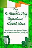 Easy St. Patrick's Day Leprechaun Crochet Ideas: Fun And Festive DIY Leprechaun Crochet You Can Make to Celebrate St. Patrick's Day: Leprechaun Crochet Easy Projects (English Edition)
