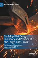 Tabletop RPG Design in Theory and Practice at the Forge, 2001–2012: Designs and Discussions (Palgrave Games in Context)