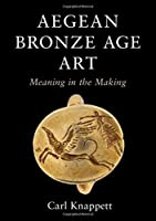 Aegean Bronze Age Art: Meaning in the Making