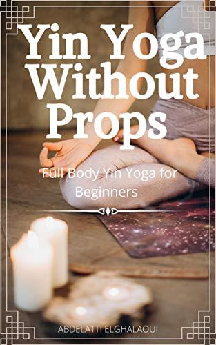 Yin Yoga Without Props: Full Body Yin Yoga for Beginners (English Edition)