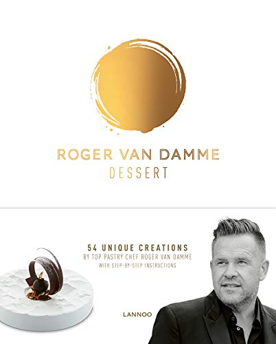Dessert: 54 Unique Creations by Top Pastry Chef Roger Van Damme With Step-by-step Instructions