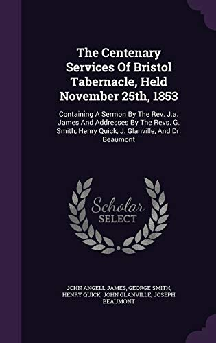 The Centenary Services Of Bristol Tabernacle, Held November 25th, 1853: Containing A Sermon By The Rev. J.a. James And Addresses By The Revs. G. Smith, Henry Quick, J. Glanville, And Dr. Beaumont