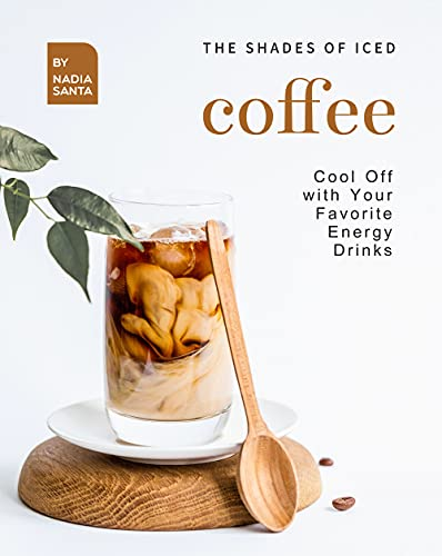 The Shades of Iced Coffee: Cool Off with Your Favorite Energy Drinks (English Edition)