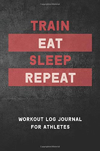 TRAIN EAT SLEEP REPEAT Workout Log Journal for Athletes: 124-page Notebook