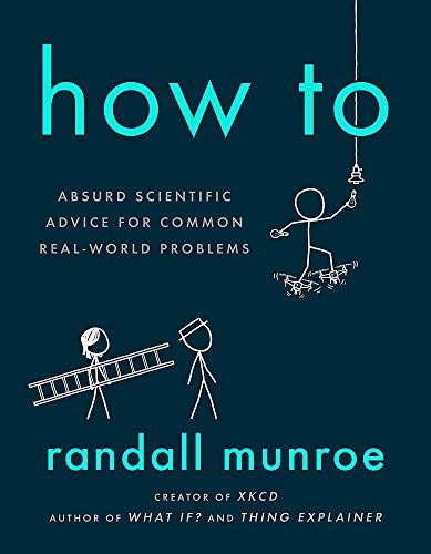 How To: THE SUNDAY TIMES BESTSELLER: Absurd Scientific Advice for Common Real-World Problems