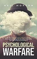 Psychological Warfare: The Ultimate Guide to Understanding Human Behavior, Brainwashing, Propaganda, Deception, Negotiation, Dark Psychology, and Manipulation