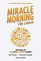 Miracle Morning fuer Lehrer: Die Stunde, die dich und deine Schueler veraendert