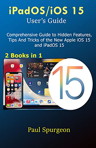 iPadOS/iOS 15 User's Guide: Comprehensive Guide to Hidden Features, Tips And Tricks of the New Apple iOS 15 and iPadOS 15 (English Edition)