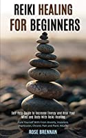Reiki Healing for Beginners: Self Help Guide to Increase Energy and Heal Your Mind and Body With Reiki Healing (Cure Yourself With From Anxiety, Insomnia, Depression, Chronic Pain and Panic Attacks)