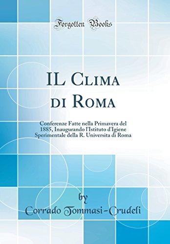 IL Clima di Roma: Conferenze Fatte nella Primavera del 1885, Inaugurando l\'Istituto d\'Igiene Sperimentale della R. Universita di Roma (Classic Reprint)