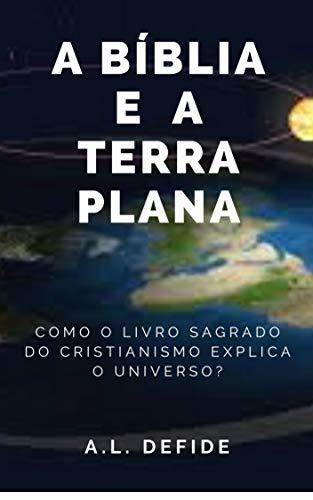 A Bíblia e a Terra Plana: Como o livro sagrado do cristianismo explica o universo? (Col. A Bíblia como você nunca viu 1) (Portuguese Edition)