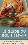 Le Guide du Bol Tibétain   2021: Produisez des sons harmonieux et relaxants