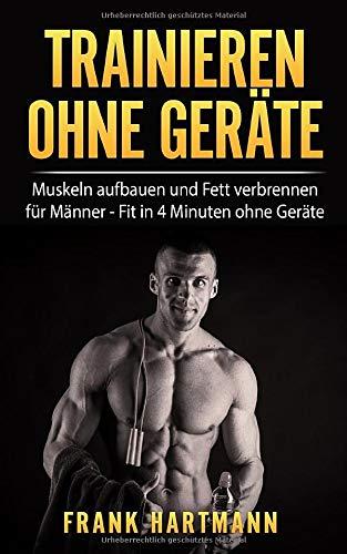 TRAINIEREN OHNE GERÄTE: Muskeln aufbauen und Fett verbrennen für Männer - Fit in 4 Minuten ohne Geräte (inkl. 14-Tages Challenge)