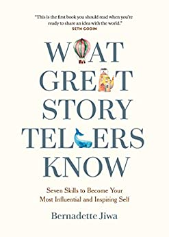What Great Storytellers Know: Seven Skills to Become Your Most Influential and Inspiring Self by [Bernadette Jiwa]