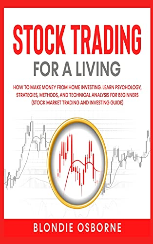 Stock Trading for a Living: How to Make Money From Home Investing. Learn Psychology, Strategies, Methods, and Technical Analysis for Beginners (Stock Market Trading and Investing Guide).