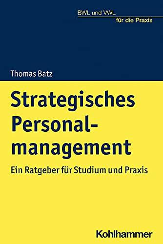 Strategisches Personalmanagement: Ein Ratgeber für Studium und Praxis (BWL und VWL für die Praxis)