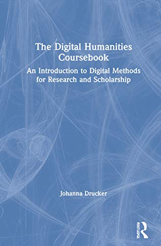 The Digital Humanities Coursebook: An Introduction to Digital Methods for Research and Scholarship