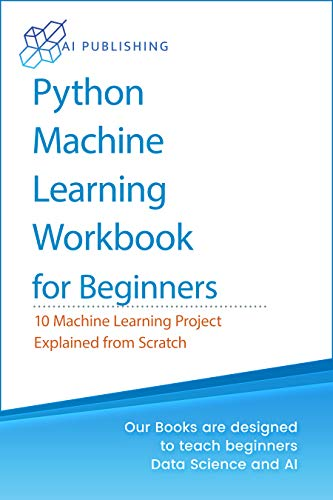Python Machine Learning Workbook for Beginners: 10 Machine Learning Projects Explained from Scratch (Machine Learning & Data Science for Beginners)