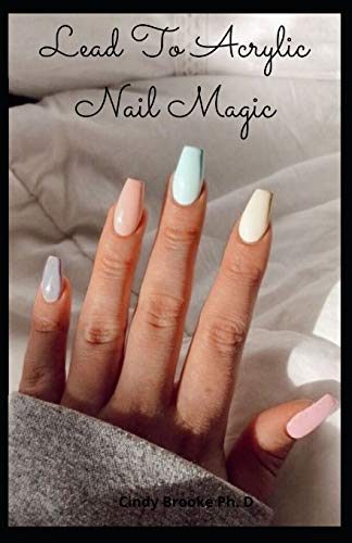 Lead To Acrylic Nail Magic: Do-IT-Yourself Guide to Beautiful Acrylic Nail Designs For Beginners and Dummies