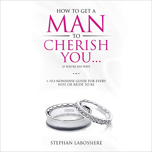 How to Get a Man to Cherish You...If You're His Wife: A No-Nonsense Guide for Every Wife or Bride-to-Be