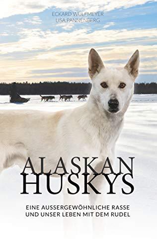Alaskan Huskys: eine außergewöhnliche Rasse und unser Leben mit dem Rudel (German...
